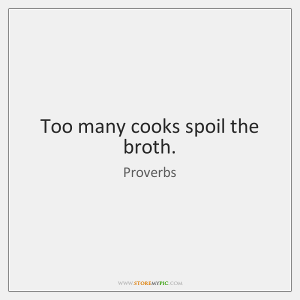 Too many cooks spoil the broth.