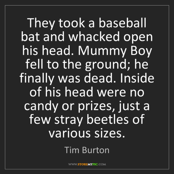 Tim Burton: They took a baseball bat and whacked open his head. Mummy...