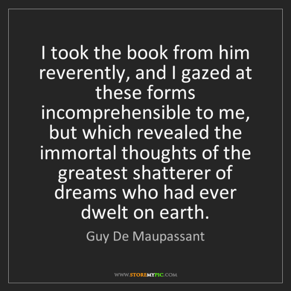 Guy De Maupassant: I took the book from him reverently, and I gazed at these...