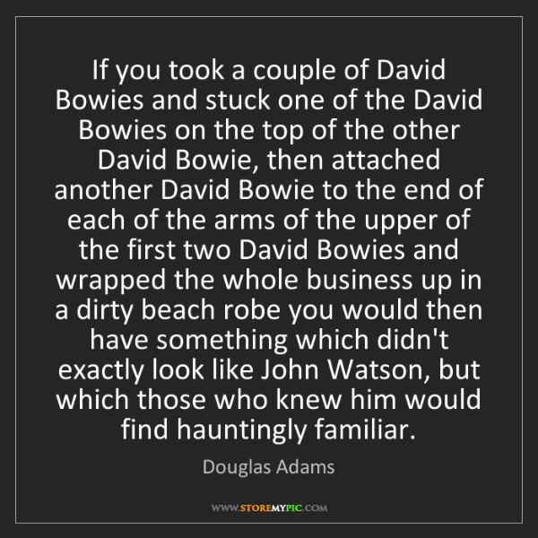 Douglas Adams: If you took a couple of David Bowies and stuck one of...