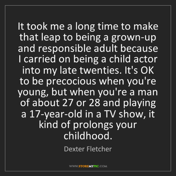 Dexter Fletcher: It took me a long time to make that leap to being a grown-up...