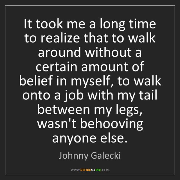 Johnny Galecki: It took me a long time to realize that to walk around...