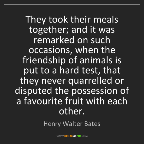 Henry Walter Bates: They took their meals together; and it was remarked on...