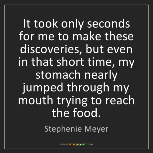 Stephenie Meyer: It took only seconds for me to make these discoveries,...