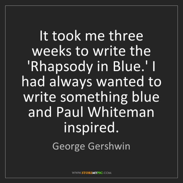 George Gershwin: It took me three weeks to write the 'Rhapsody in Blue.'...