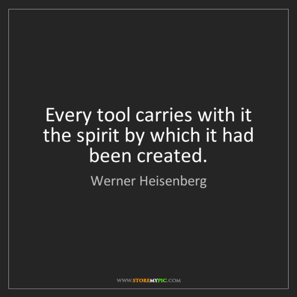 Werner Heisenberg: Every tool carries with it the spirit by which it had...