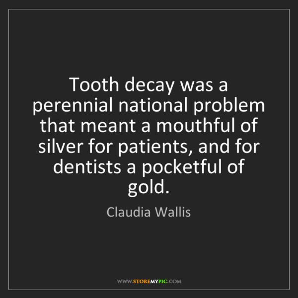 Claudia Wallis: Tooth decay was a perennial national problem that meant...