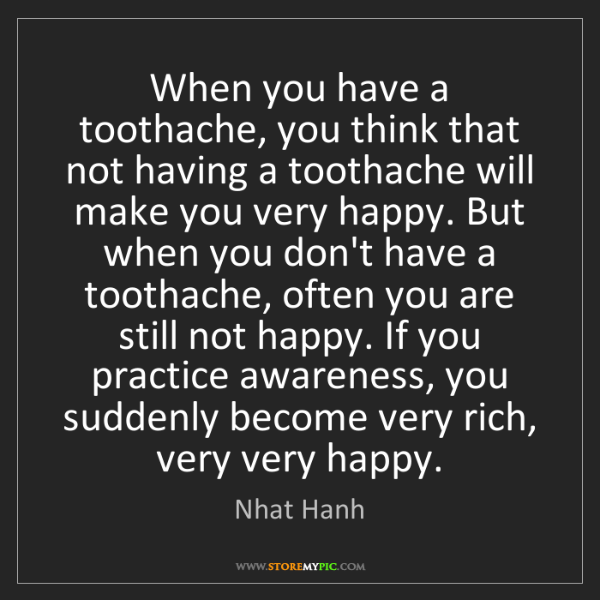 Nhat Hanh: When you have a toothache, you think that not having...