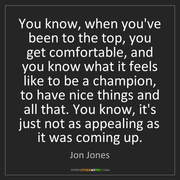Jon Jones: You know, when you've been to the top, you get comfortable,...