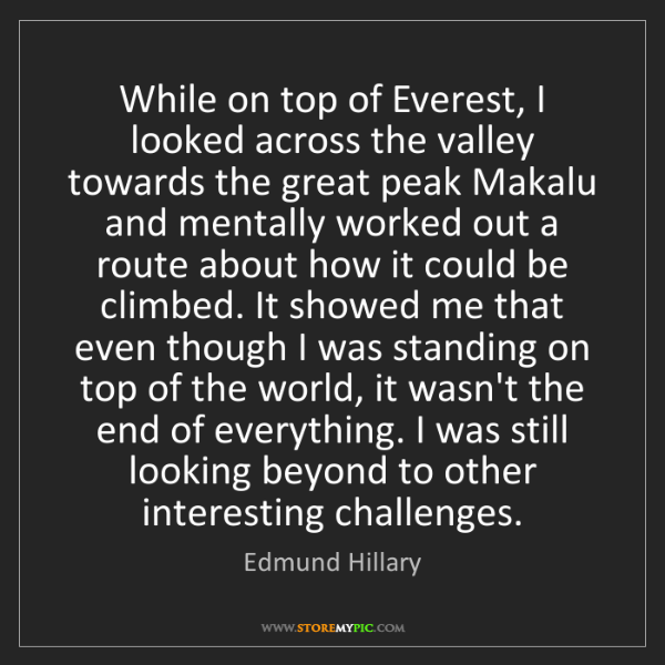 Edmund Hillary: While on top of Everest, I looked across the valley towards...