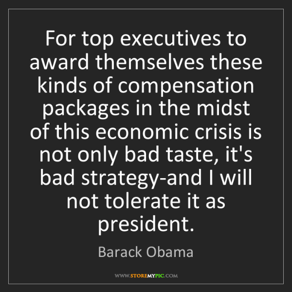 Barack Obama: For top executives to award themselves these kinds of...