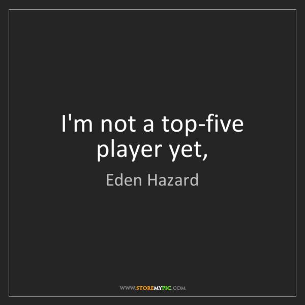 Eden Hazard: I'm not a top-five player yet,