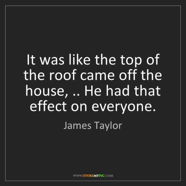 James Taylor: It was like the top of the roof came off the house, .....