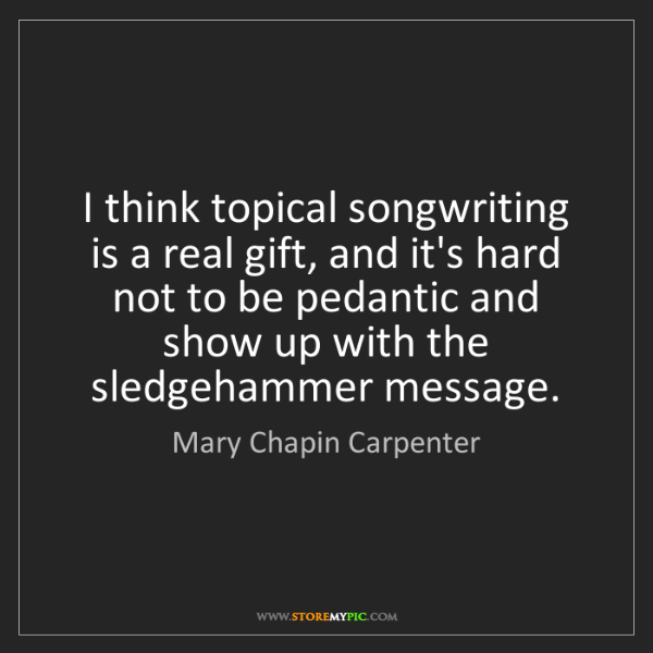 Mary Chapin Carpenter: I think topical songwriting is a real gift, and it's...
