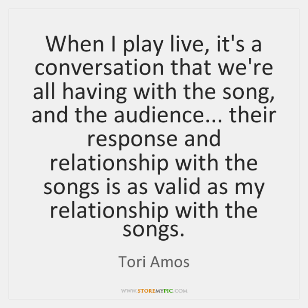 When I play live, it's a conversation that we're all having with ...