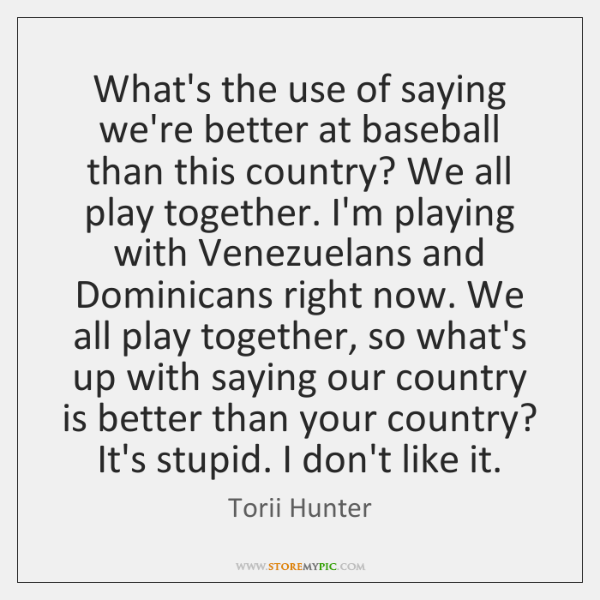What's the use of saying we're better at baseball than this country? ...