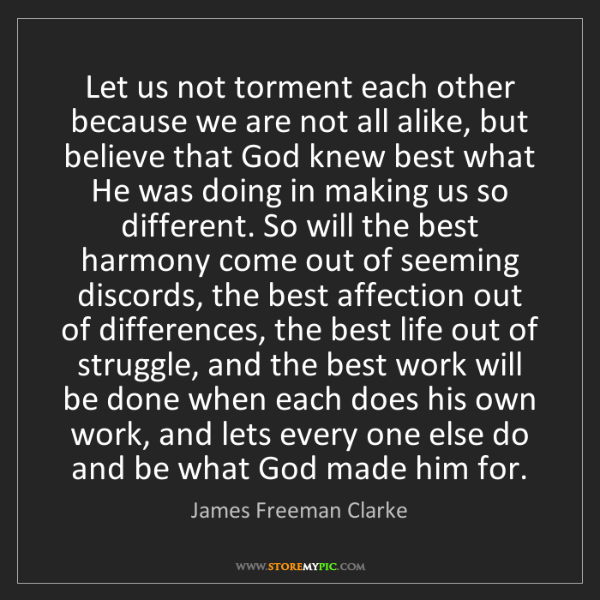James Freeman Clarke: Let us not torment each other because we are not all...