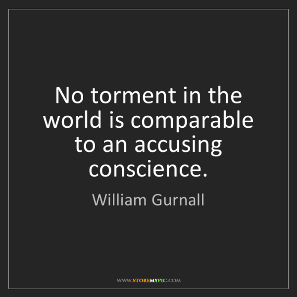 William Gurnall: No torment in the world is comparable to an accusing...