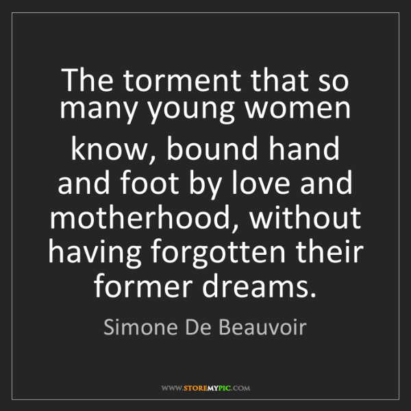 Simone De Beauvoir: The torment that so many young women know, bound hand...