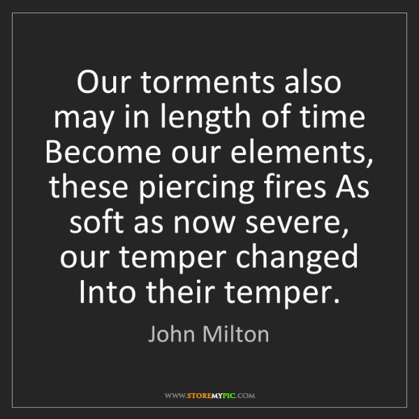 John Milton: Our torments also may in length of time Become our elements,...