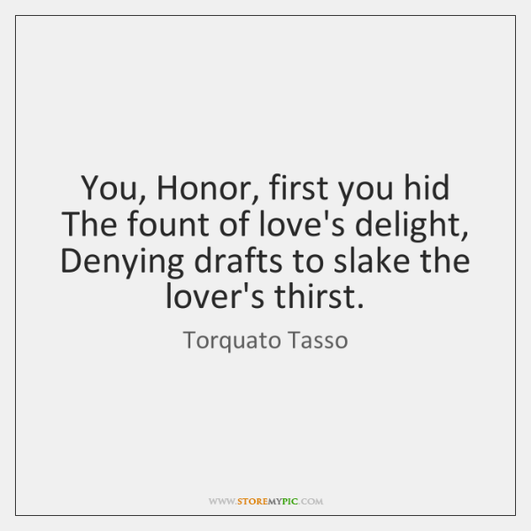 You, Honor, first you hid The fount of love's delight, Denying drafts ...