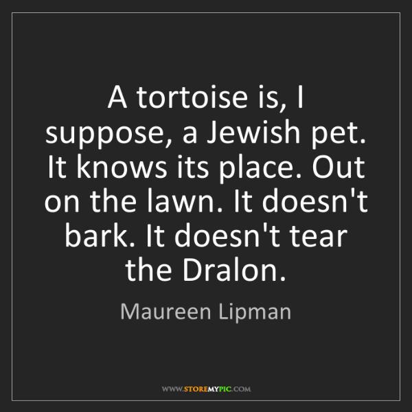 Maureen Lipman: A tortoise is, I suppose, a Jewish pet. It knows its...