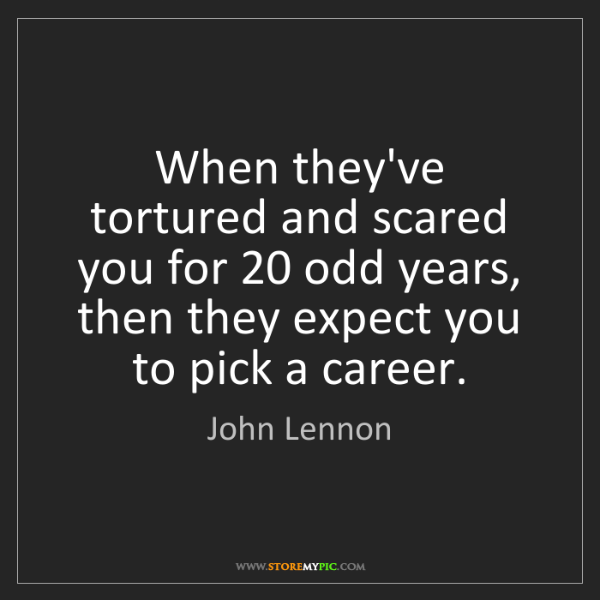 John Lennon: When they've tortured and scared you for 20 odd years,...