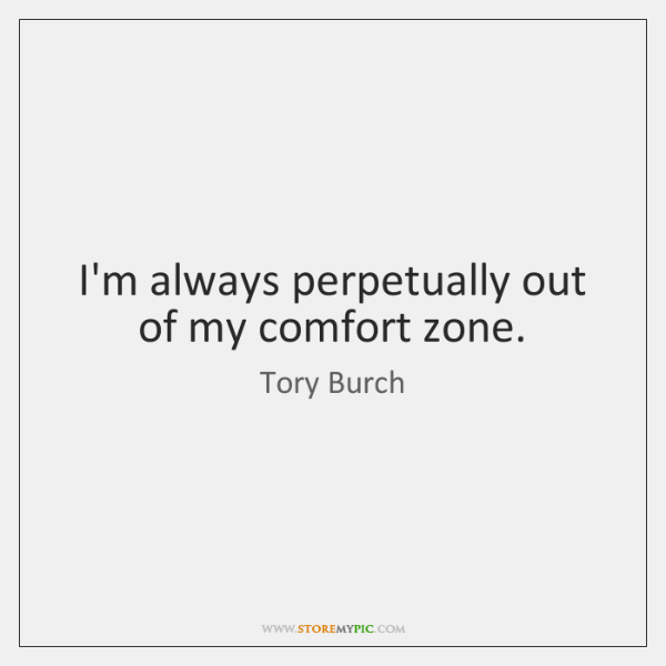 I'm always perpetually out of my comfort zone.