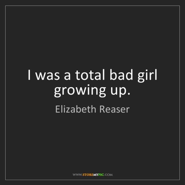 Elizabeth Reaser: I was a total bad girl growing up.
