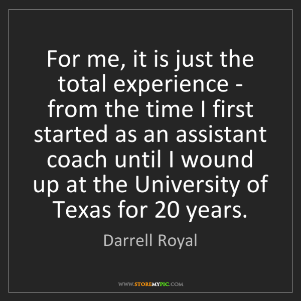 Darrell Royal: For me, it is just the total experience - from the time...