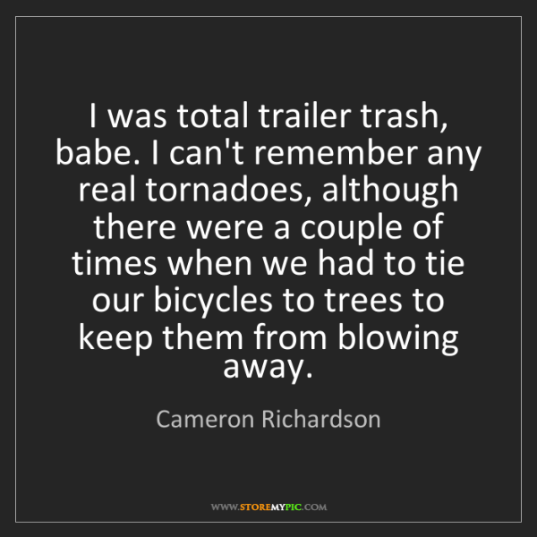 Cameron Richardson: I was total trailer trash, babe. I can't remember any...
