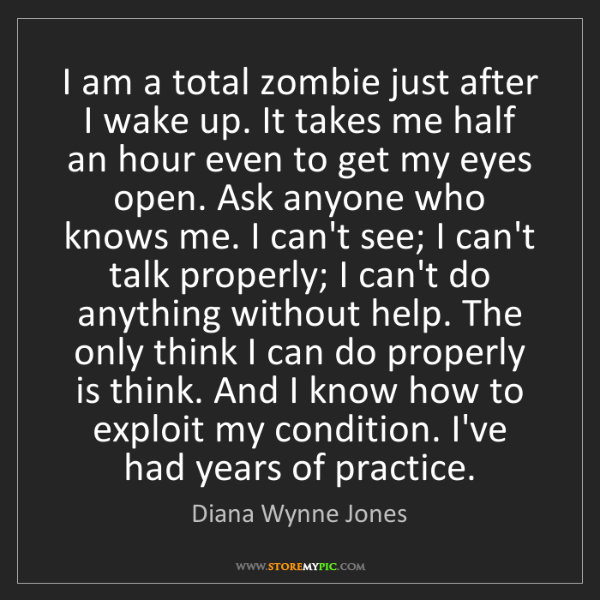Diana Wynne Jones: I am a total zombie just after I wake up. It takes me...