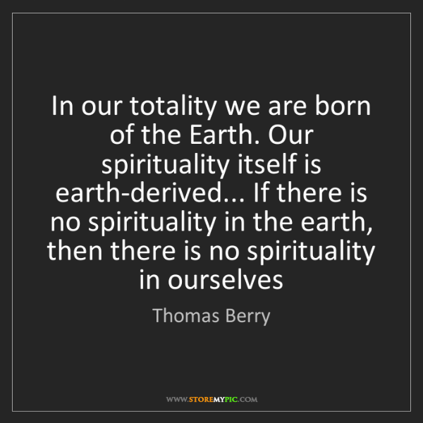 Thomas Berry: In our totality we are born of the Earth. Our spirituality...
