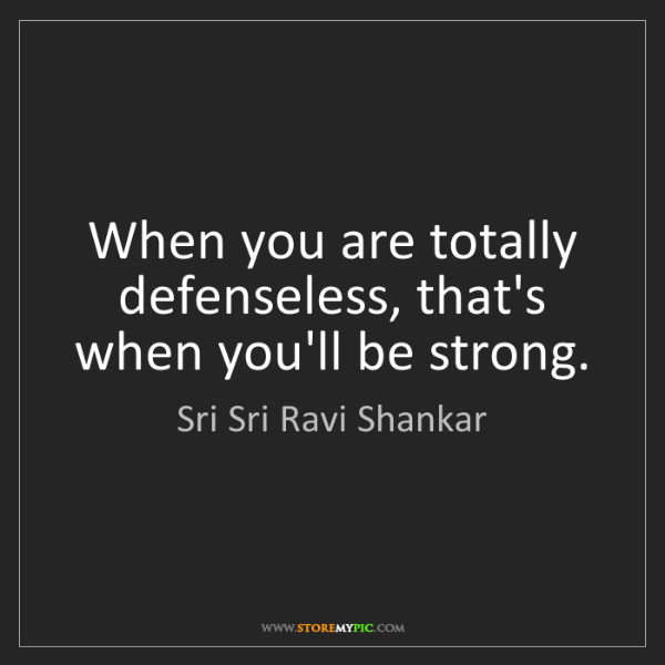 Sri Sri Ravi Shankar: When you are totally defenseless, that's when you'll...