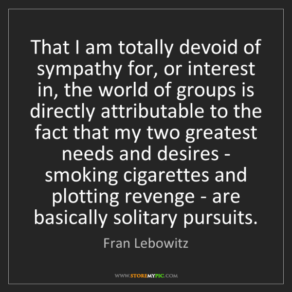 Fran Lebowitz: That I am totally devoid of sympathy for, or interest...