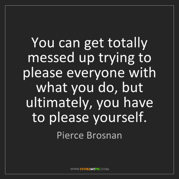 Pierce Brosnan: You can get totally messed up trying to please everyone...