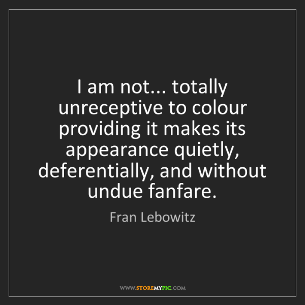 Fran Lebowitz: I am not... totally unreceptive to colour providing it...