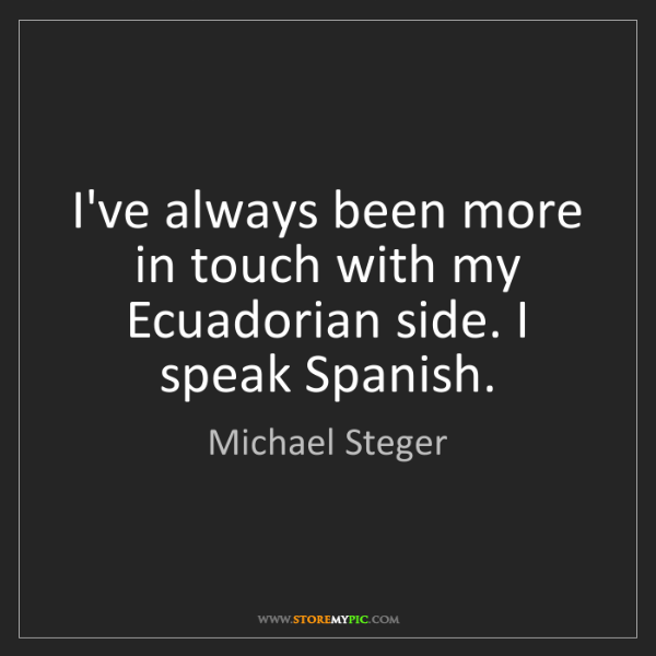 Michael Steger: I've always been more in touch with my Ecuadorian side....