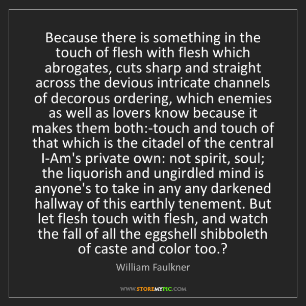 William Faulkner: Because there is something in the touch of flesh with...