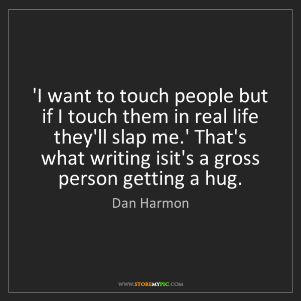 Dan Harmon: 'I want to touch people but if I touch them in real life...