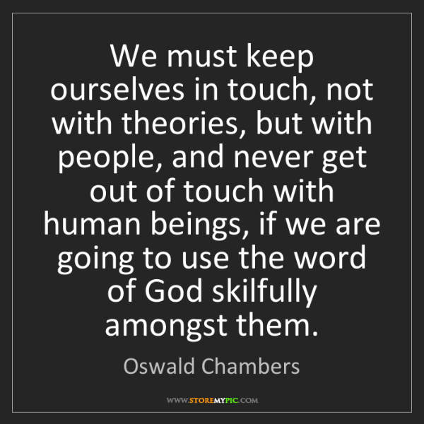 Oswald Chambers: We must keep ourselves in touch, not with theories, but...