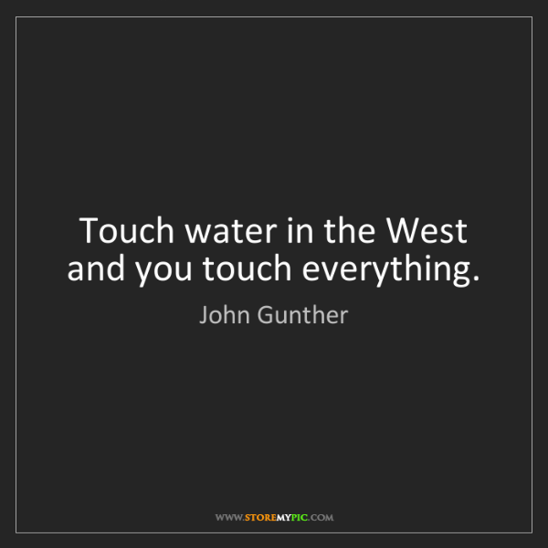 John Gunther: Touch water in the West and you touch everything.