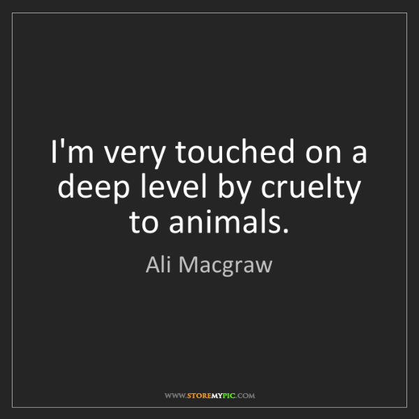 Ali Macgraw: I'm very touched on a deep level by cruelty to animals.