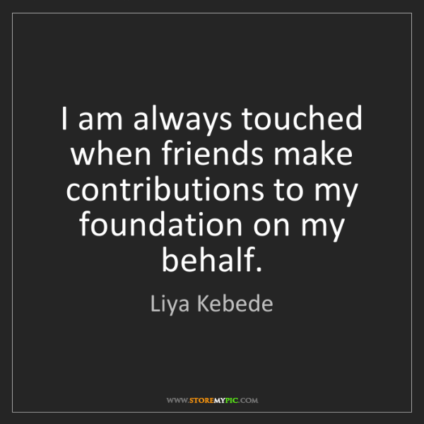 Liya Kebede: I am always touched when friends make contributions to...
