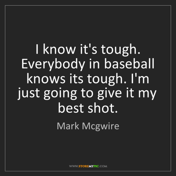 Mark Mcgwire: I know it's tough. Everybody in baseball knows its tough....