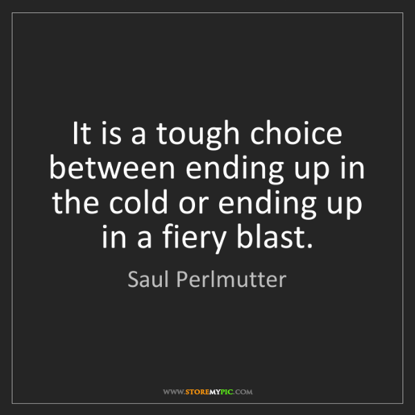 Saul Perlmutter: It is a tough choice between ending up in the cold or...