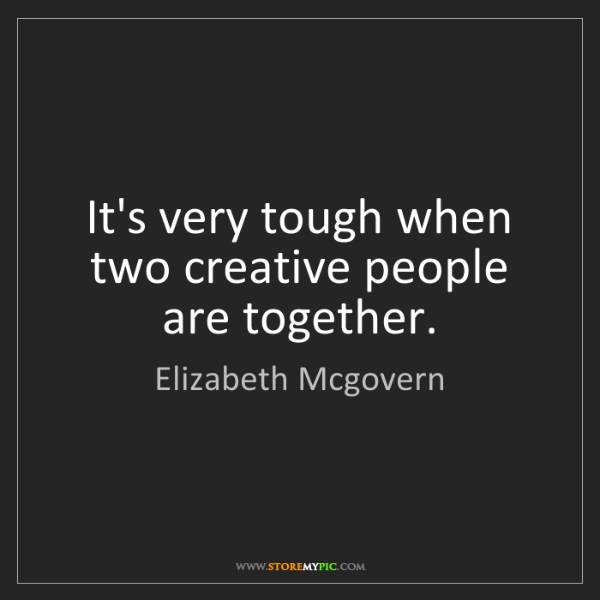 Elizabeth Mcgovern: It's very tough when two creative people are together.