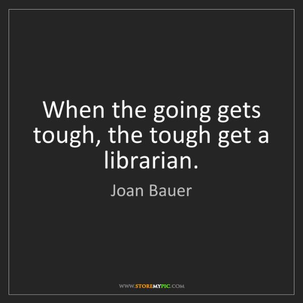 Joan Bauer: When the going gets tough, the tough get a librarian.