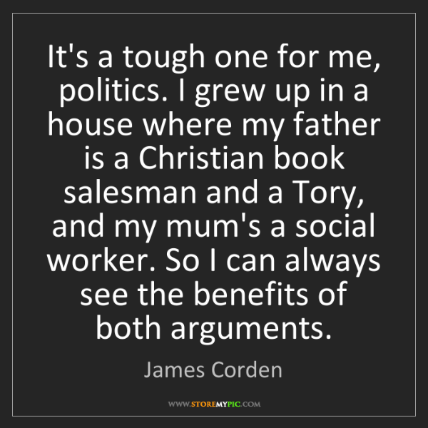 James Corden: It's a tough one for me, politics. I grew up in a house...