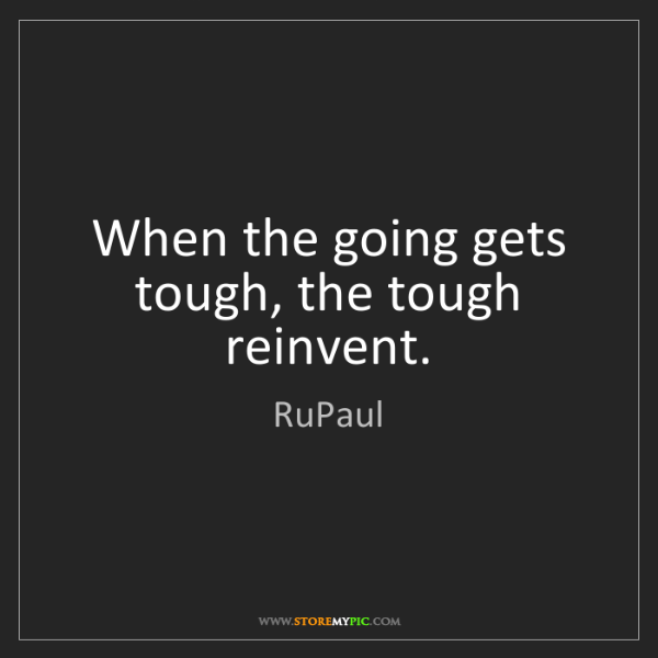 RuPaul: When the going gets tough, the tough reinvent.